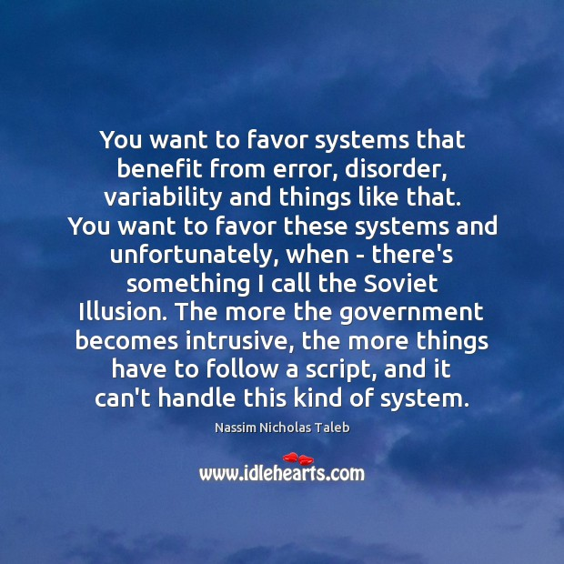 You want to favor systems that benefit from error, disorder, variability and Image