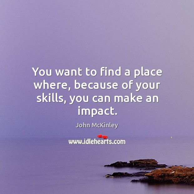 You want to find a place where, because of your skills, you can make an impact. John McKinley Picture Quote