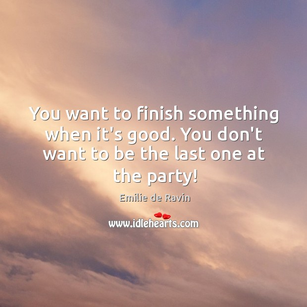 You want to finish something when it's good. You don't want to Image