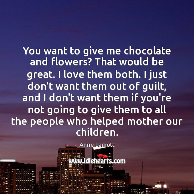 You want to give me chocolate and flowers? That would be great. Image