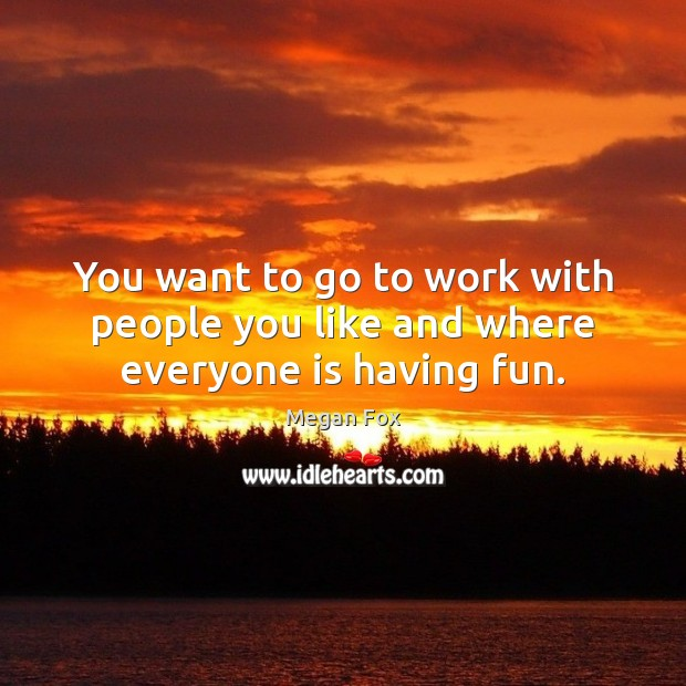 You want to go to work with people you like and where everyone is having fun. Image