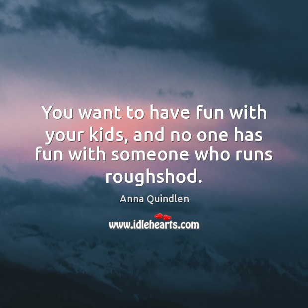 You want to have fun with your kids, and no one has fun with someone who runs roughshod. Image