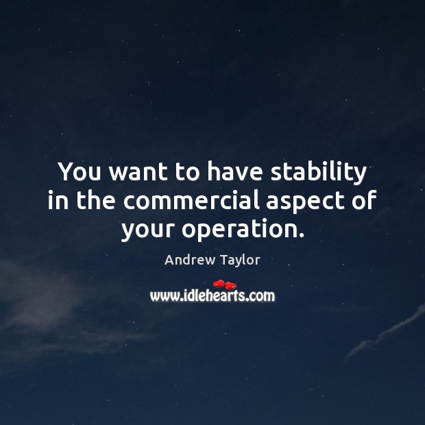 You want to have stability in the commercial aspect of your operation. Image