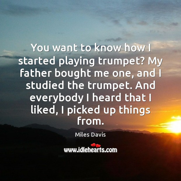 You want to know how I started playing trumpet? My father bought Miles Davis Picture Quote