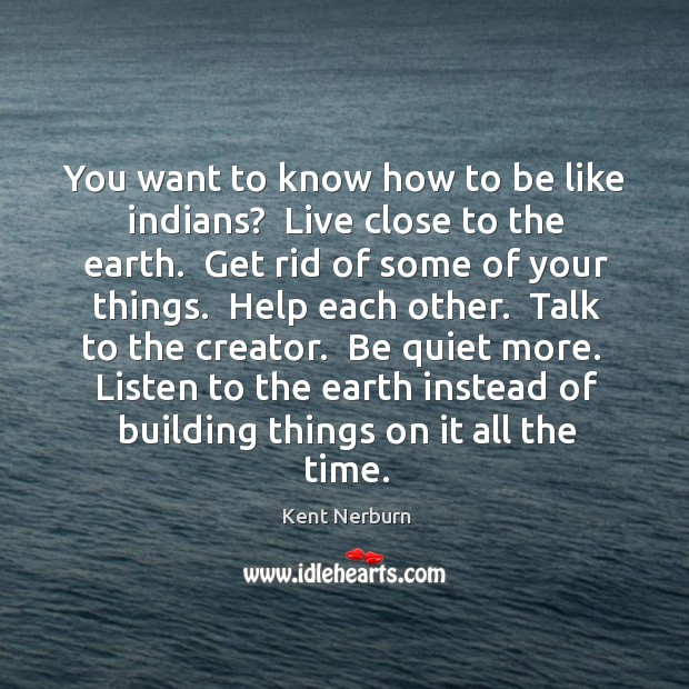 You want to know how to be like indians?  Live close to Kent Nerburn Picture Quote