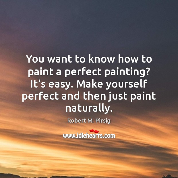 You want to know how to paint a perfect painting? It's easy. Robert M. Pirsig Picture Quote