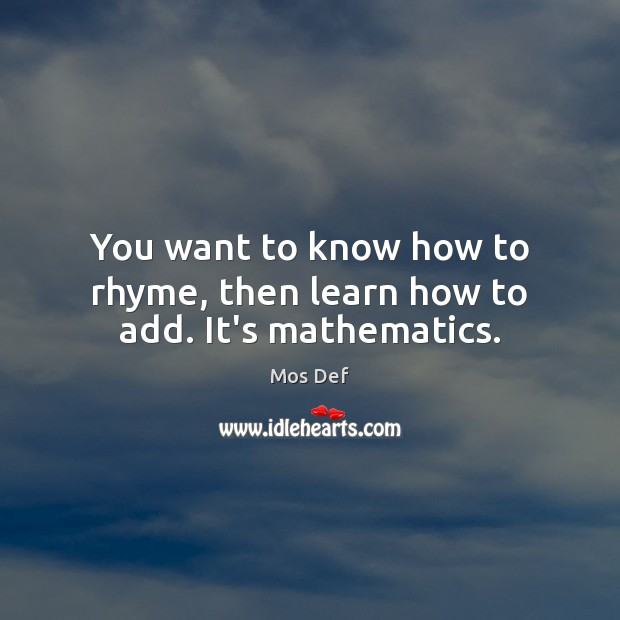 You want to know how to rhyme, then learn how to add. It's mathematics. Mos Def Picture Quote