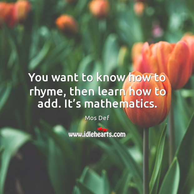 You want to know how to rhyme, then learn how to add. It's mathematics. Image