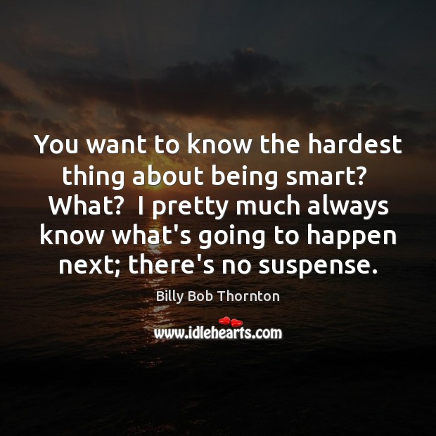 You want to know the hardest thing about being smart?  What?  I Billy Bob Thornton Picture Quote