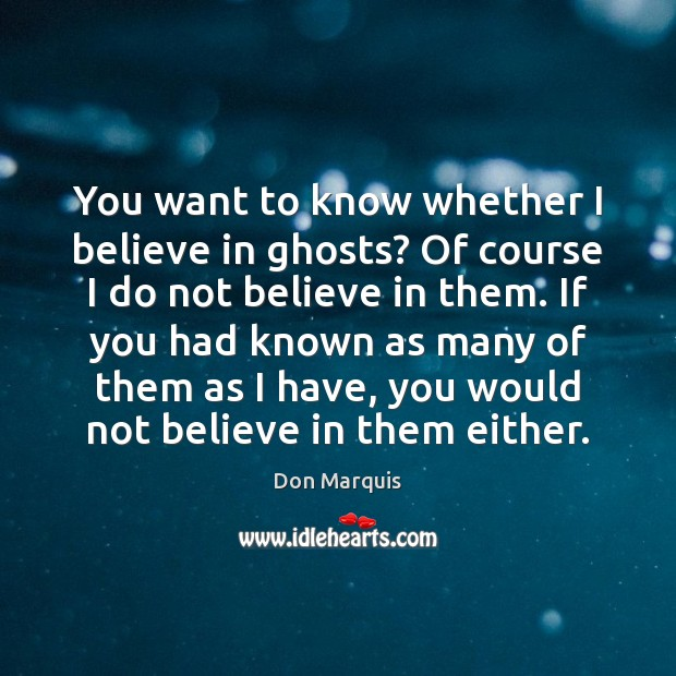 You want to know whether I believe in ghosts? Of course I Don Marquis Picture Quote