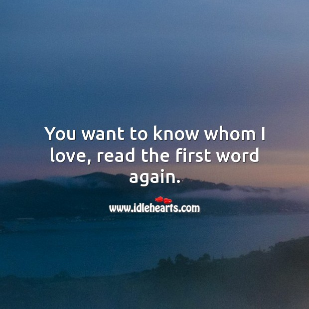 You want to know whom I love, read the first word again. Heart Touching Love Quotes Image