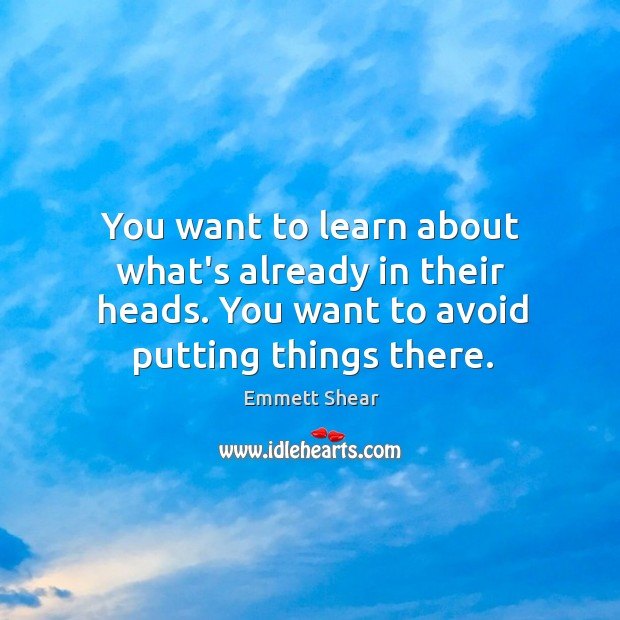 You want to learn about what's already in their heads. You want Emmett Shear Picture Quote