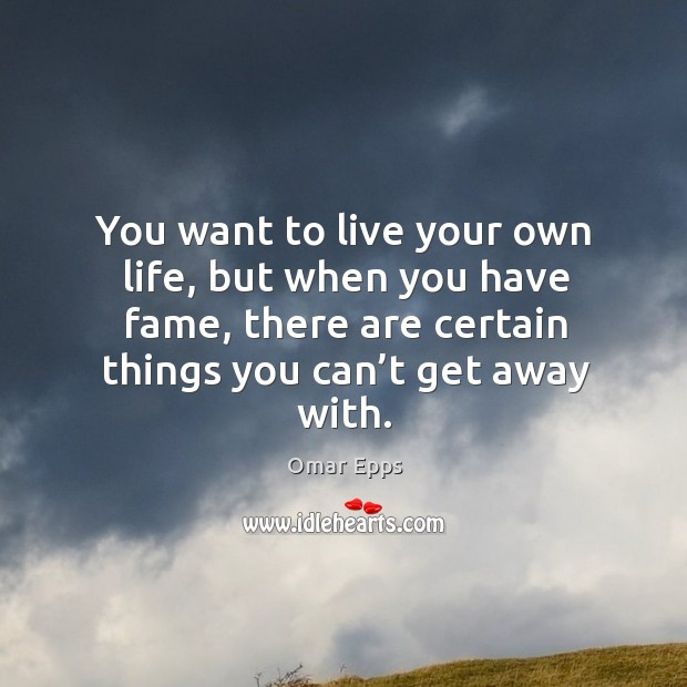 Quotes About Things You Can T Have: You Want To Live Your Own Life, But When You Have Fame