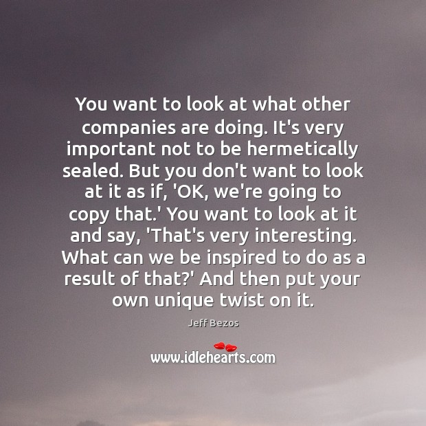 You want to look at what other companies are doing. It's very Jeff Bezos Picture Quote