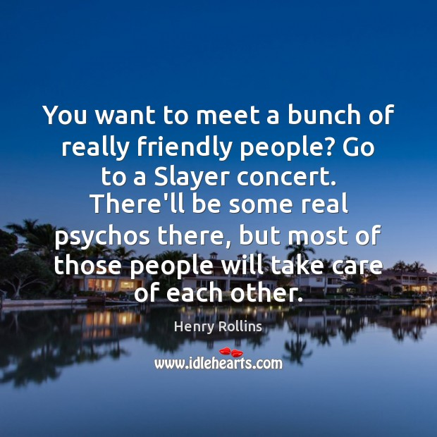 You want to meet a bunch of really friendly people? Go to Henry Rollins Picture Quote