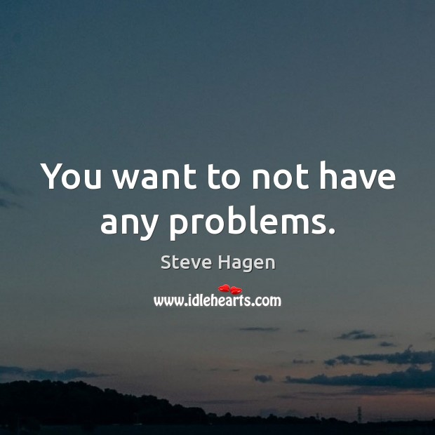 You want to not have any problems. Steve Hagen Picture Quote