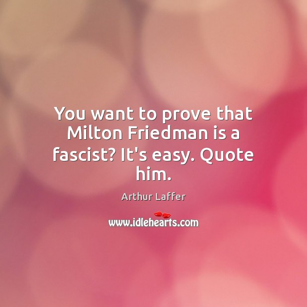 Image, You want to prove that Milton Friedman is a fascist? It's easy. Quote him.