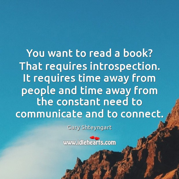 You want to read a book? That requires introspection. It requires time Gary Shteyngart Picture Quote