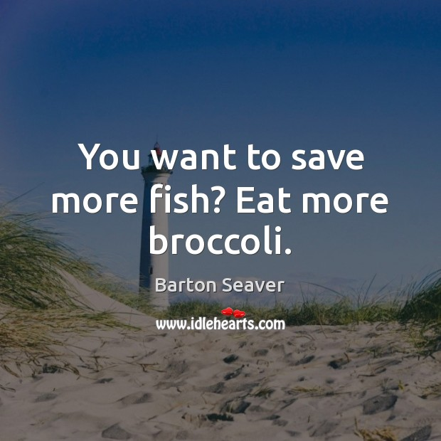 Image, You want to save more fish? Eat more broccoli.