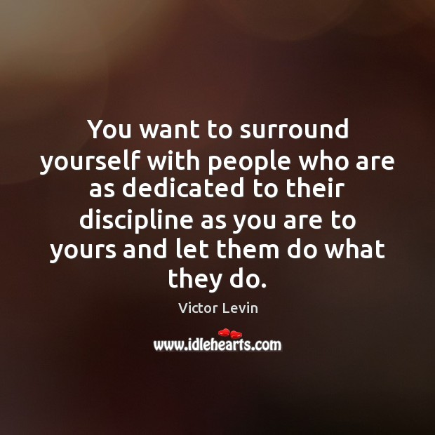 You want to surround yourself with people who are as dedicated to Image
