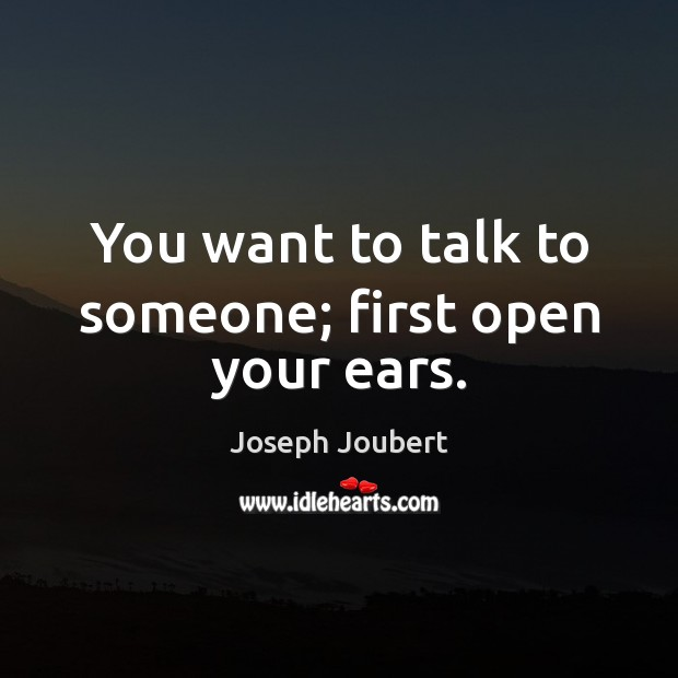 You want to talk to someone; first open your ears. Image