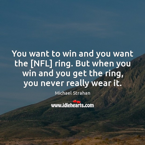You want to win and you want the [NFL] ring. But when Michael Strahan Picture Quote