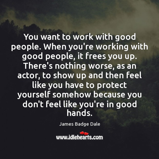 You want to work with good people. When you're working with good Good People Quotes Image