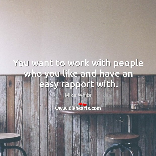 You want to work with people who you like and have an easy rapport with. Mike White Picture Quote