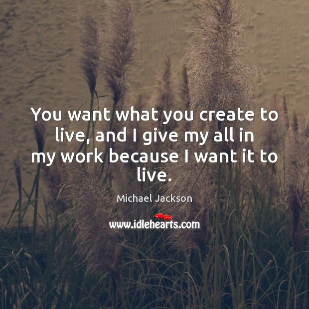 Image, You want what you create to live, and I give my all in my work because I want it to live.