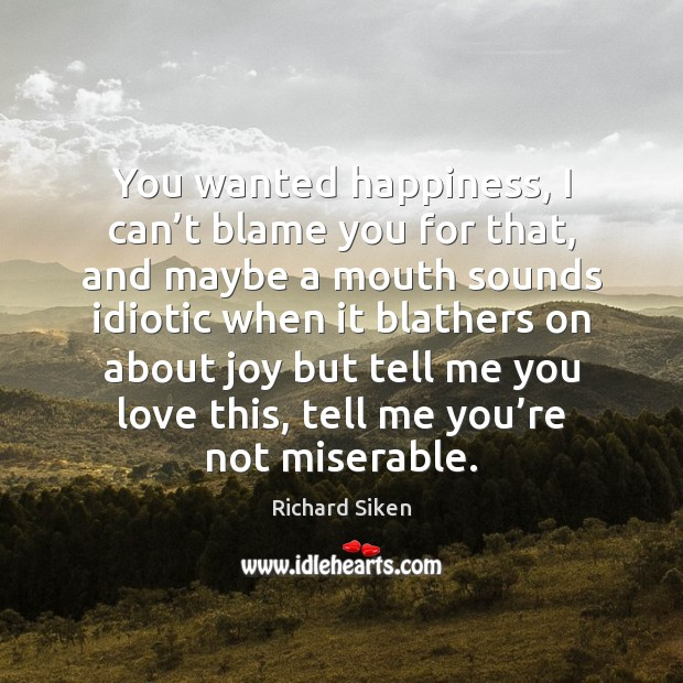 You wanted happiness, I can't blame you for that, and maybe Image