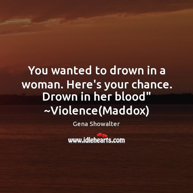 """You wanted to drown in a woman. Here's your chance. Drown in her blood"""" ~Violence(Maddox) Image"""