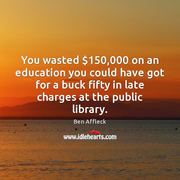 Image, You wasted $150,000 on an education you could have got for a buck