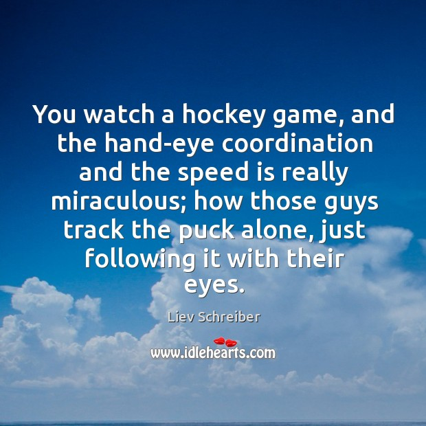 You watch a hockey game, and the hand-eye coordination and the speed Liev Schreiber Picture Quote