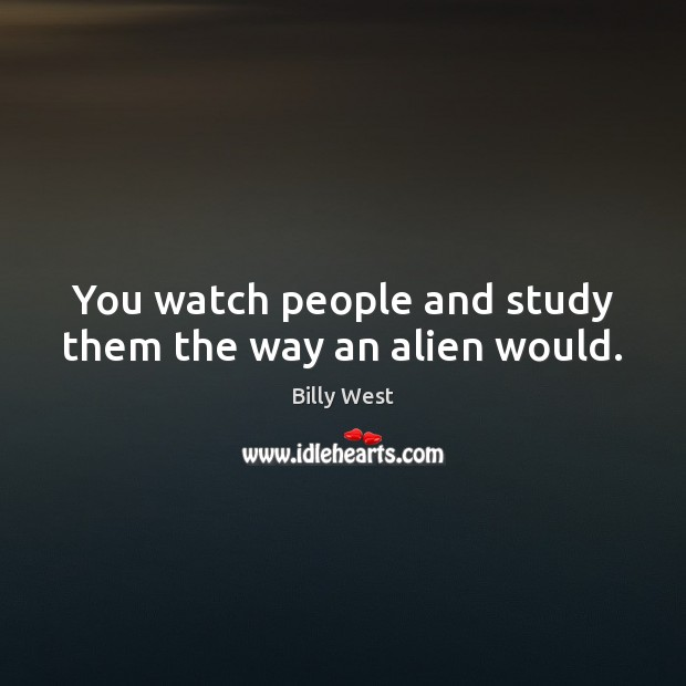 Image, You watch people and study them the way an alien would.