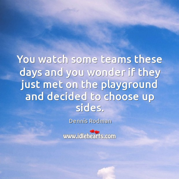 You watch some teams these days and you wonder if they just met on the playground and decided to choose up sides. Image