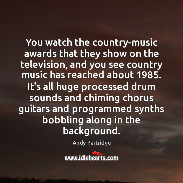 You watch the country-music awards that they show on the television, and Image