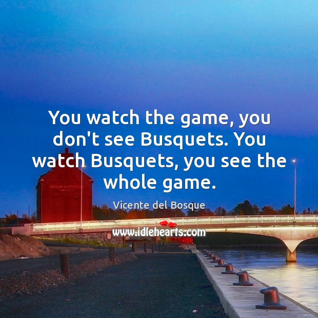 You watch the game, you don't see Busquets. You watch Busquets, you see the whole game. Image