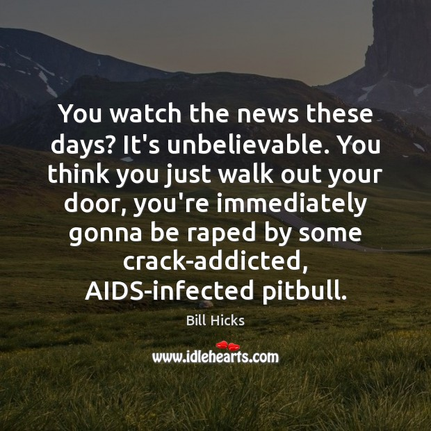 You watch the news these days? It's unbelievable. You think you just Bill Hicks Picture Quote