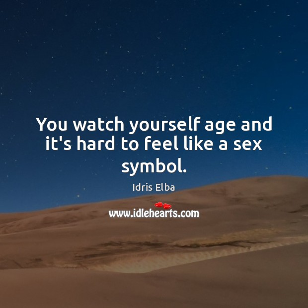 You watch yourself age and it's hard to feel like a sex symbol. Image