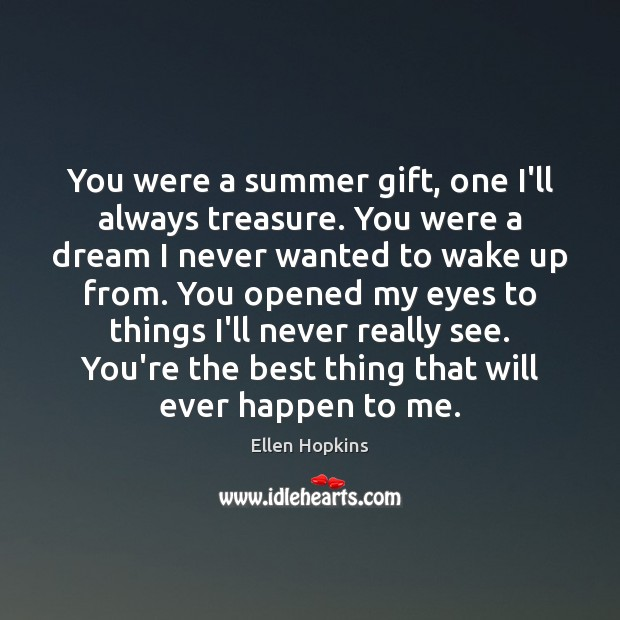 You were a summer gift, one I'll always treasure. You were a Ellen Hopkins Picture Quote