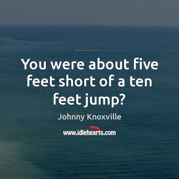 You were about five feet short of a ten feet jump? Johnny Knoxville Picture Quote