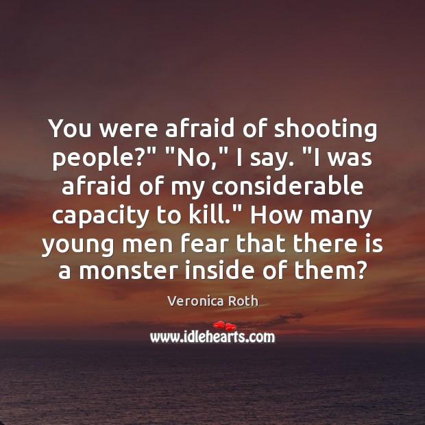 "You were afraid of shooting people?"" ""No,"" I say. ""I was afraid Image"
