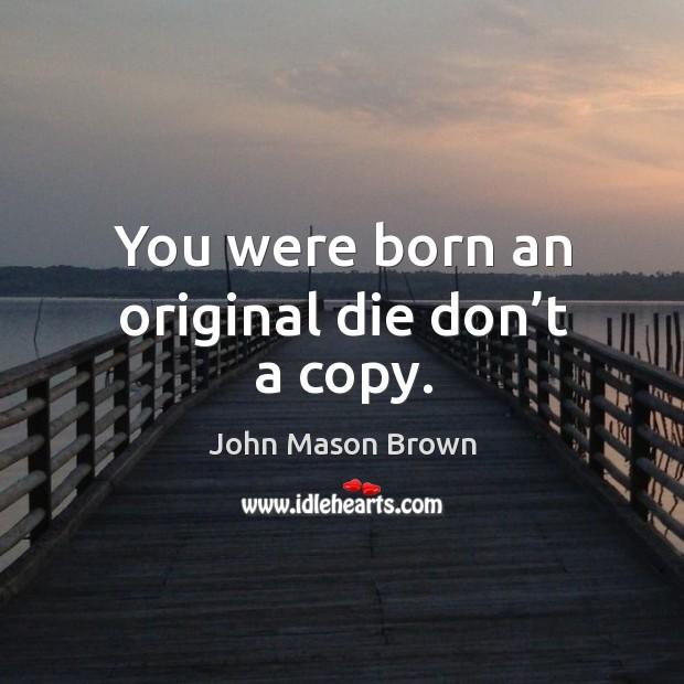You were born an original die don't a copy. John Mason Brown Picture Quote