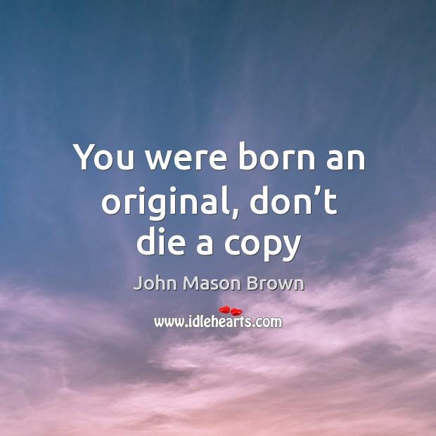 You were born an original, don't die a copy John Mason Brown Picture Quote
