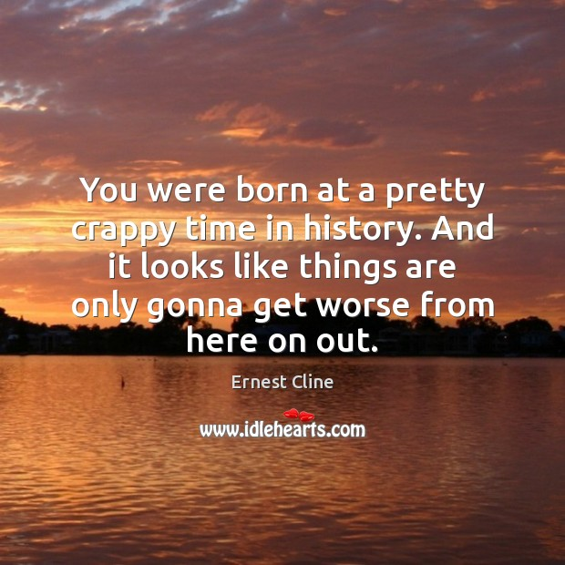 You were born at a pretty crappy time in history. And it Ernest Cline Picture Quote