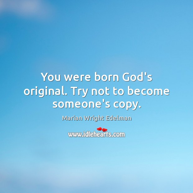 You were born God's original. Try not to become someone's copy. Marian Wright Edelman Picture Quote