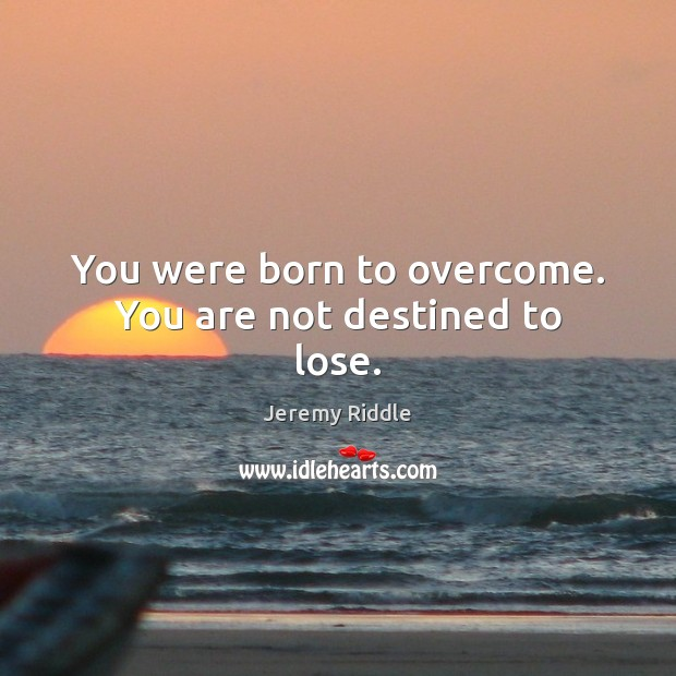 Image, You were born to overcome. You are not destined to lose.