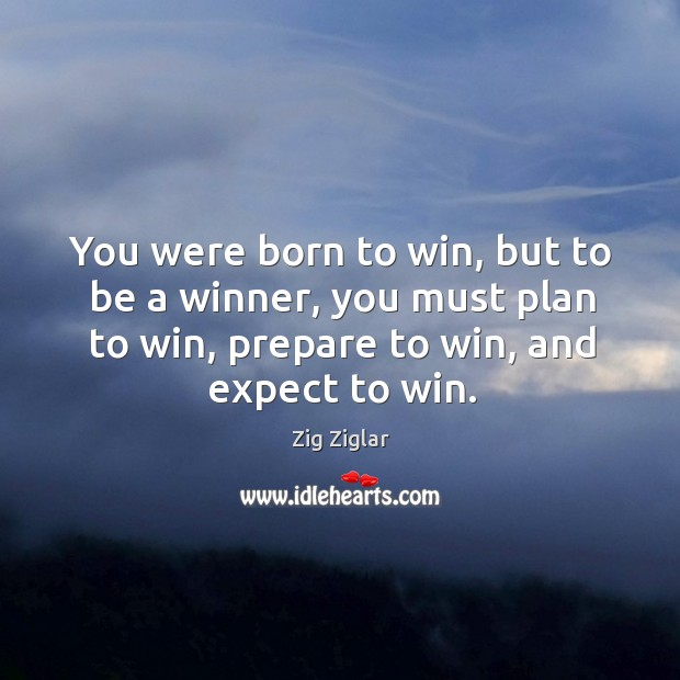 You were born to win, but to be a winner, you must plan to win, prepare to win, and expect to win. Image