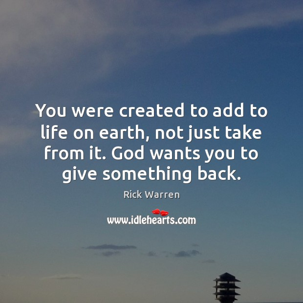 You were created to add to life on earth, not just take Rick Warren Picture Quote