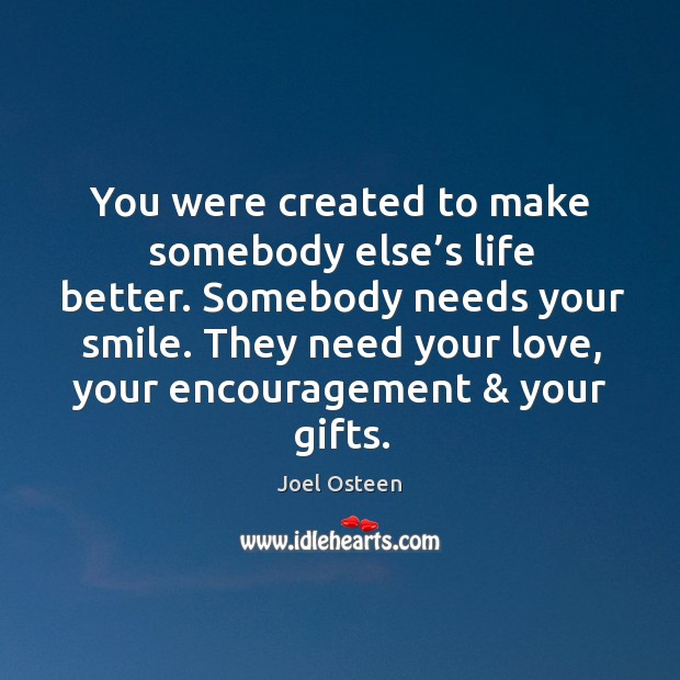 Image, You were created to make somebody else's life better. Somebody needs